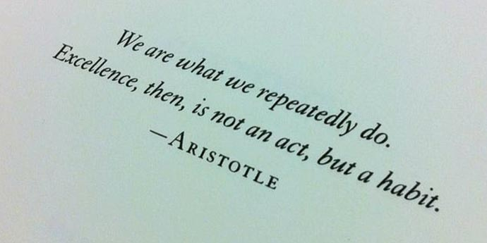 We are what we repeatedly do. Excellence, then, is not an act but the habit Aristotle