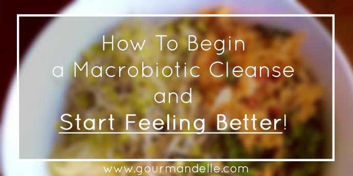 How To Begin a Macrobiotic Cleanse and Start Feeling Better!