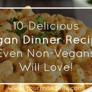 10 Vegan Dinner Recipes Even Non-Vegans Will Love