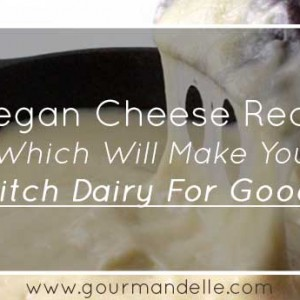 10 Vegan Cheese Recipes Which Will Make You Ditch Dairy For Good!